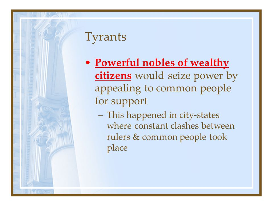 Tyrants Powerful nobles of wealthy citizens would seize power by appealing to common people for support.