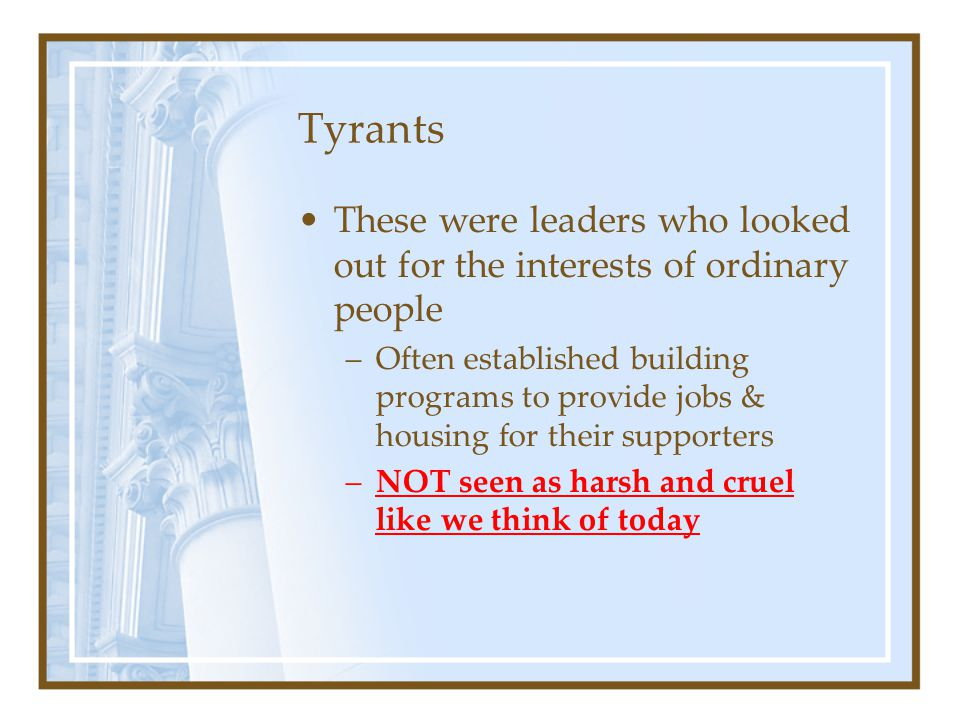 Tyrants These were leaders who looked out for the interests of ordinary people.