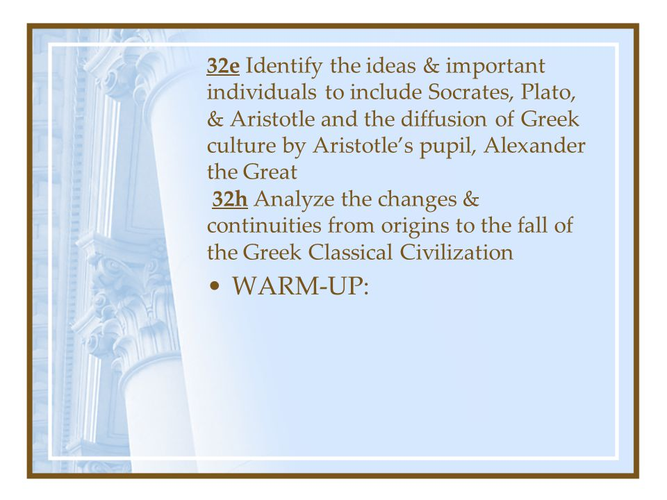 32e Identify the ideas & important individuals to include Socrates, Plato, & Aristotle and the diffusion of Greek culture by Aristotle's pupil, Alexander the Great 32h Analyze the changes & continuities from origins to the fall of the Greek Classical Civilization