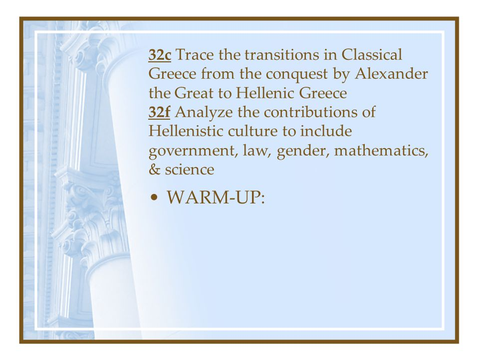 32c Trace the transitions in Classical Greece from the conquest by Alexander the Great to Hellenic Greece 32f Analyze the contributions of Hellenistic culture to include government, law, gender, mathematics, & science