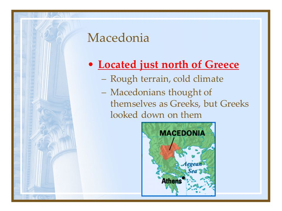 Macedonia Located just north of Greece Rough terrain, cold climate