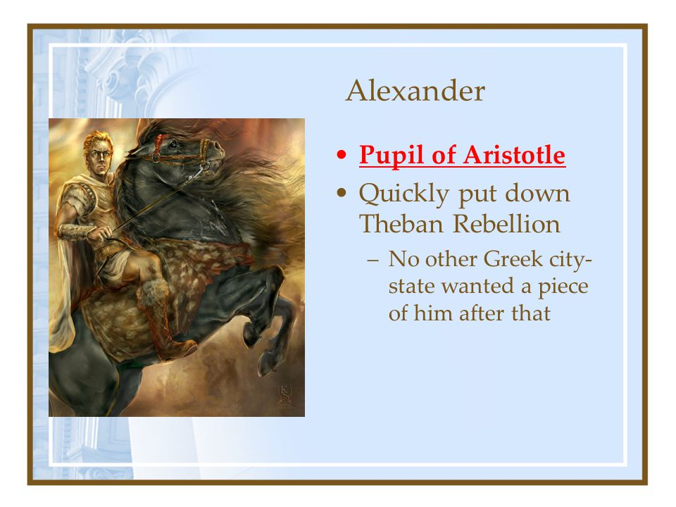 Alexander Pupil of Aristotle Quickly put down Theban Rebellion