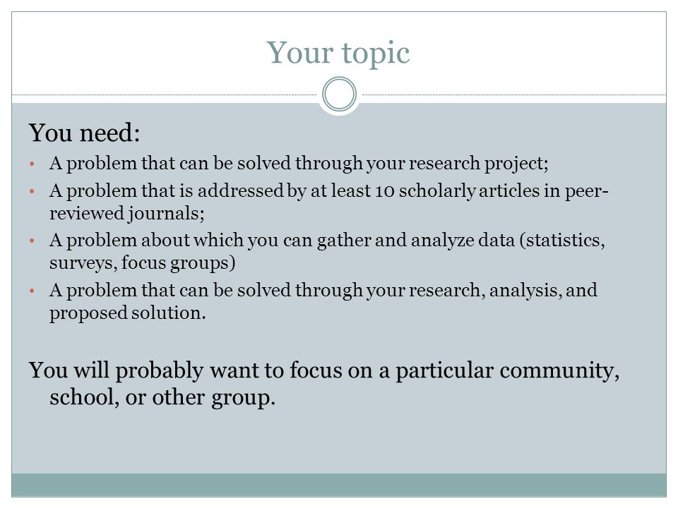 Your topic You need: A problem that can be solved through your research project;
