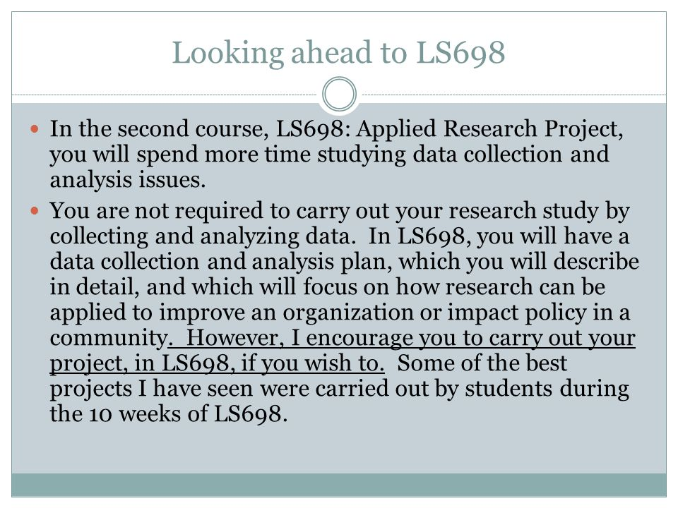 Looking ahead to LS698 In the second course, LS698: Applied Research Project, you will spend more time studying data collection and analysis issues.
