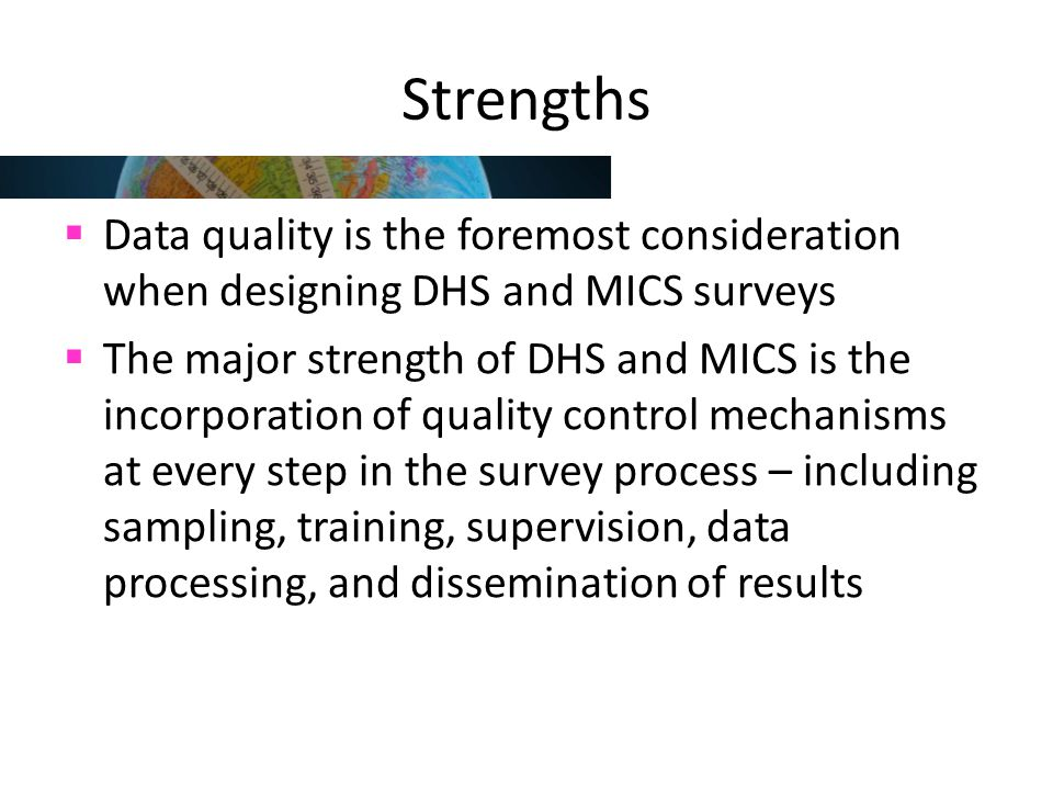 Strengths Data quality is the foremost consideration when designing DHS and MICS surveys.