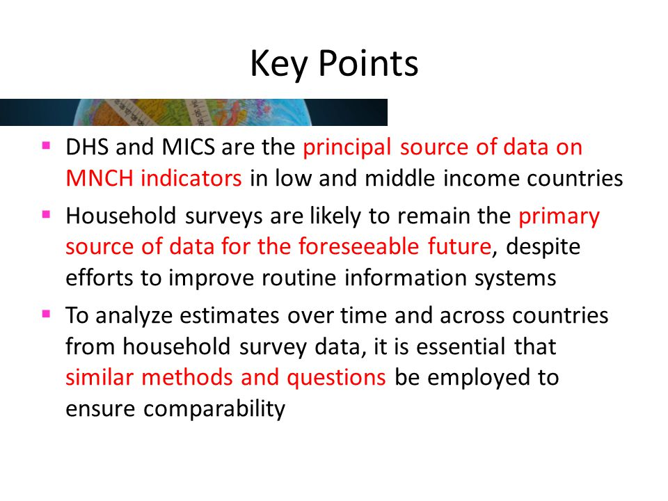 Key Points DHS and MICS are the principal source of data on MNCH indicators in low and middle income countries.