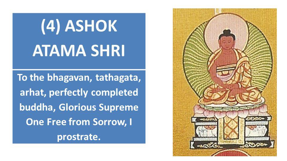 (4) ASHOK ATAMA SHRI To the bhagavan, tathagata, arhat, perfectly completed buddha, Glorious Supreme One Free from Sorrow, I prostrate.