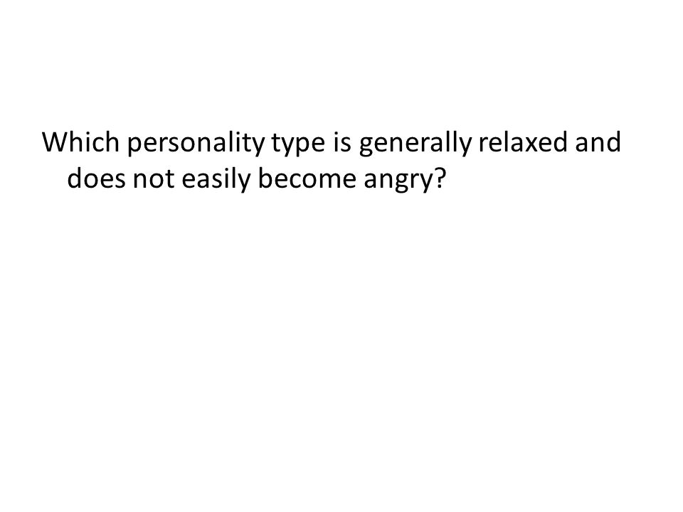 Which personality type is generally relaxed and does not easily become angry