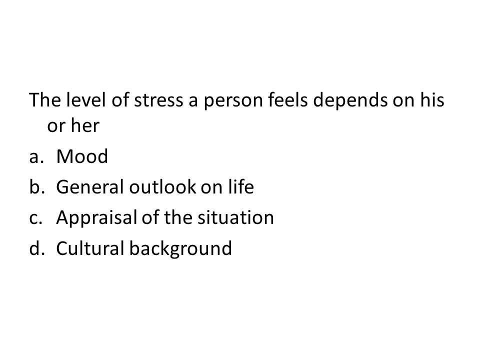 The level of stress a person feels depends on his or her