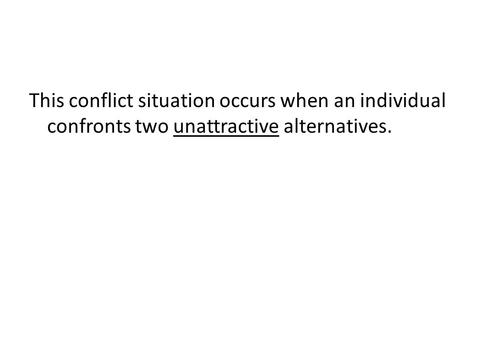 This conflict situation occurs when an individual confronts two unattractive alternatives.