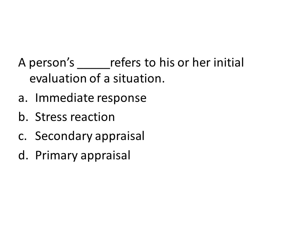 A person's _____refers to his or her initial evaluation of a situation.