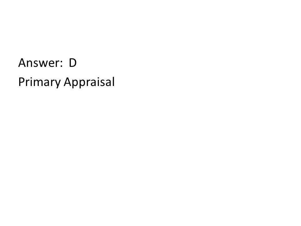 Answer: D Primary Appraisal