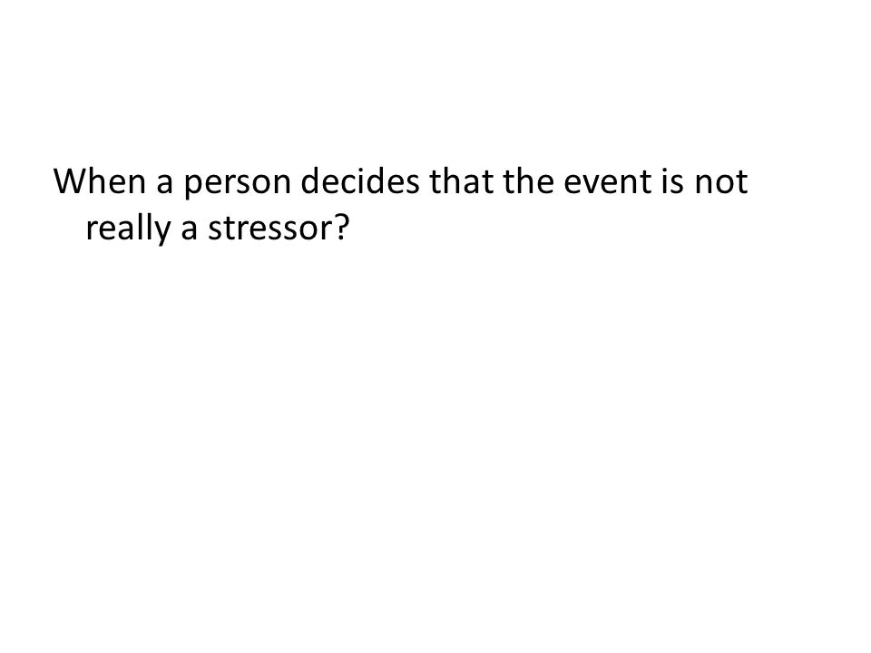 When a person decides that the event is not really a stressor