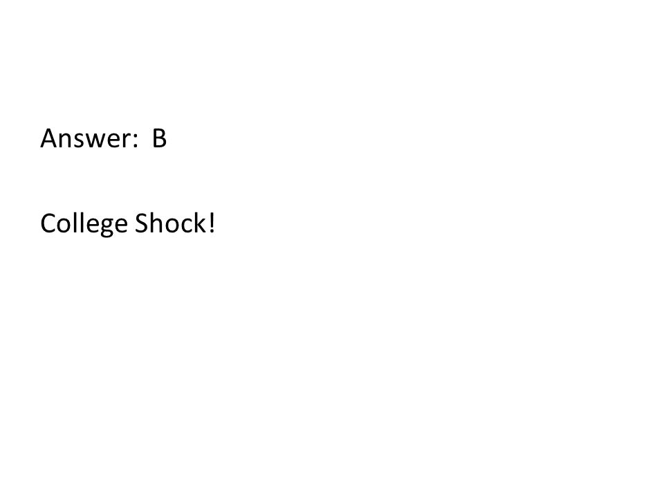 Answer: B College Shock!