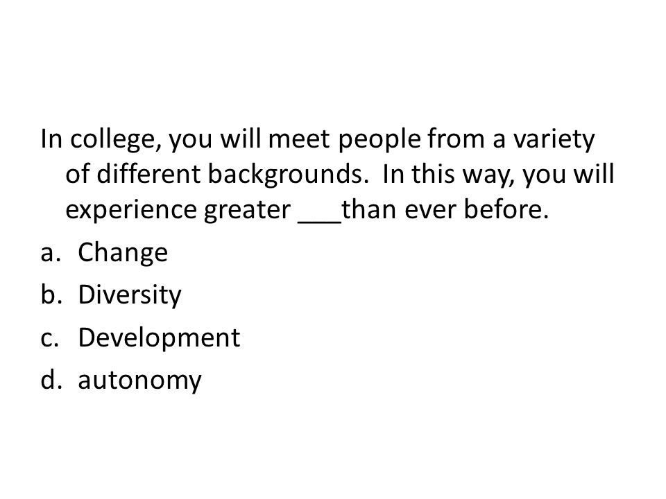 In college, you will meet people from a variety of different backgrounds. In this way, you will experience greater ___than ever before.