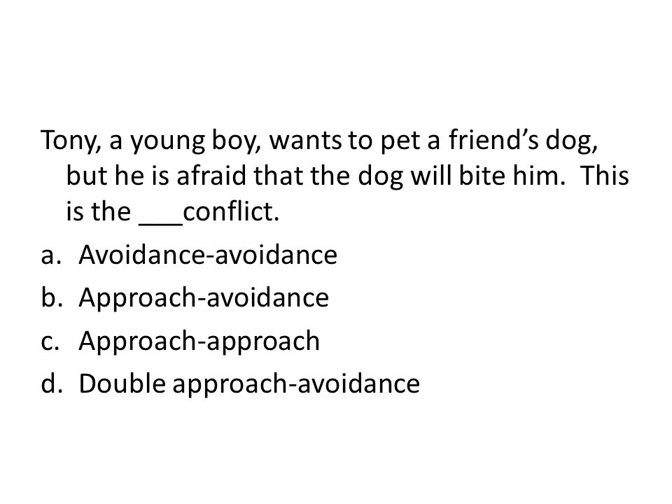 Tony, a young boy, wants to pet a friend's dog, but he is afraid that the dog will bite him. This is the ___conflict.