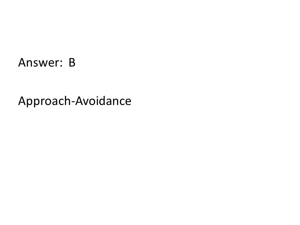 Answer: B Approach-Avoidance