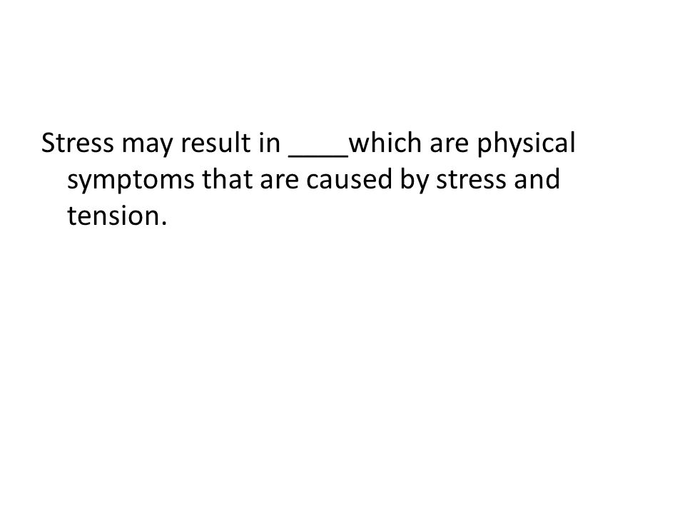 Stress may result in ____which are physical symptoms that are caused by stress and tension.