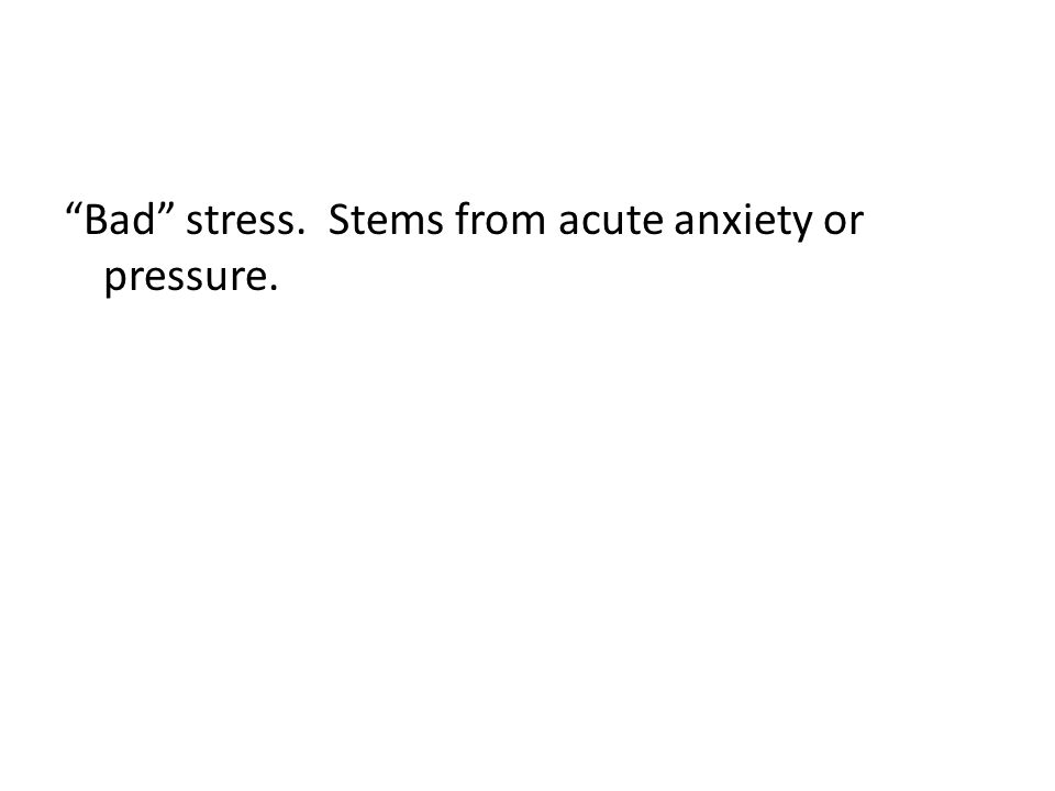 Bad stress. Stems from acute anxiety or pressure.