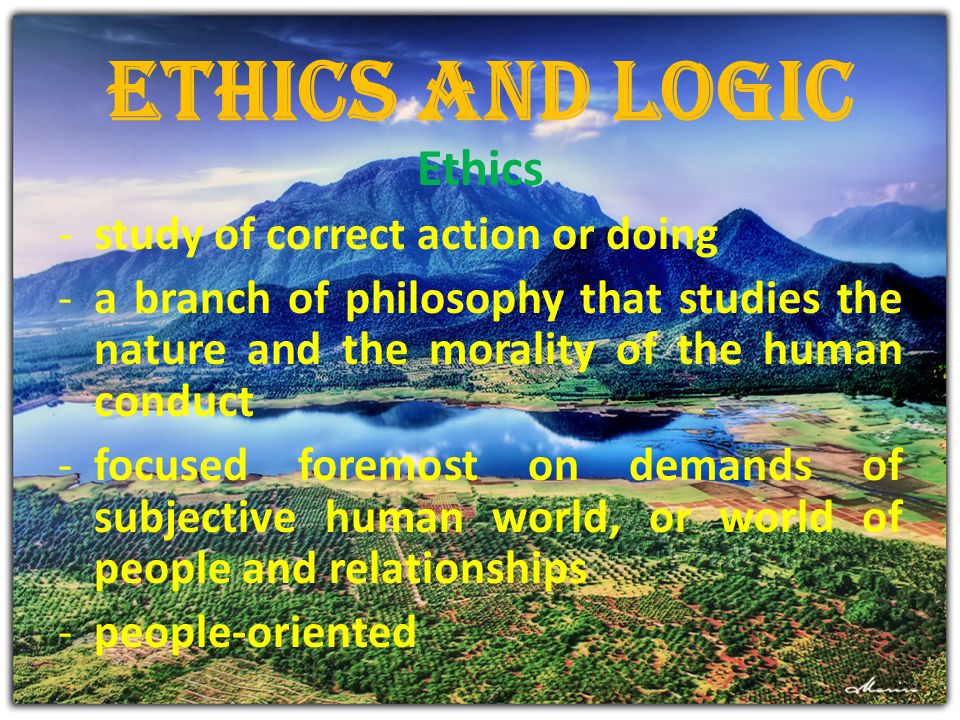 Ethics and Logic Ethics study of correct action or doing