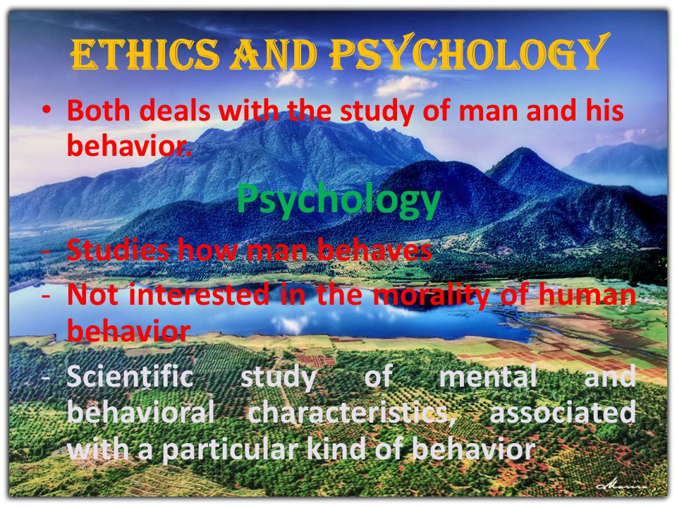 Ethics and Psychology Psychology Studies how man behaves
