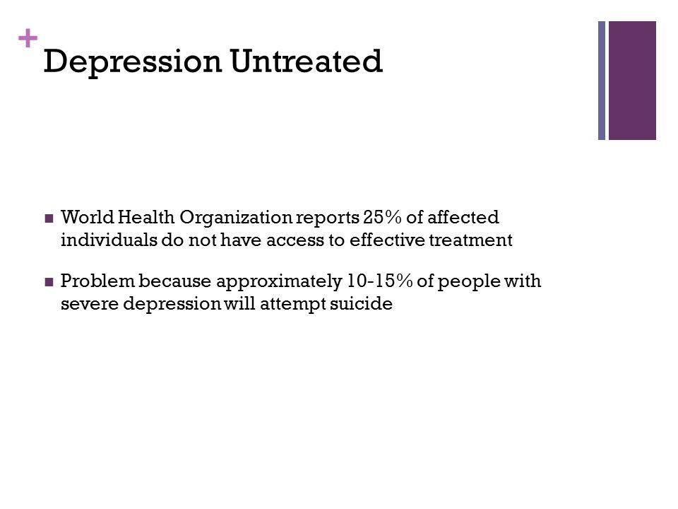 Depression Untreated World Health Organization reports 25% of affected individuals do not have access to effective treatment.