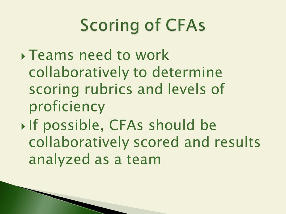 Scoring of CFAs Teams need to work collaboratively to determine scoring rubrics and levels of proficiency.