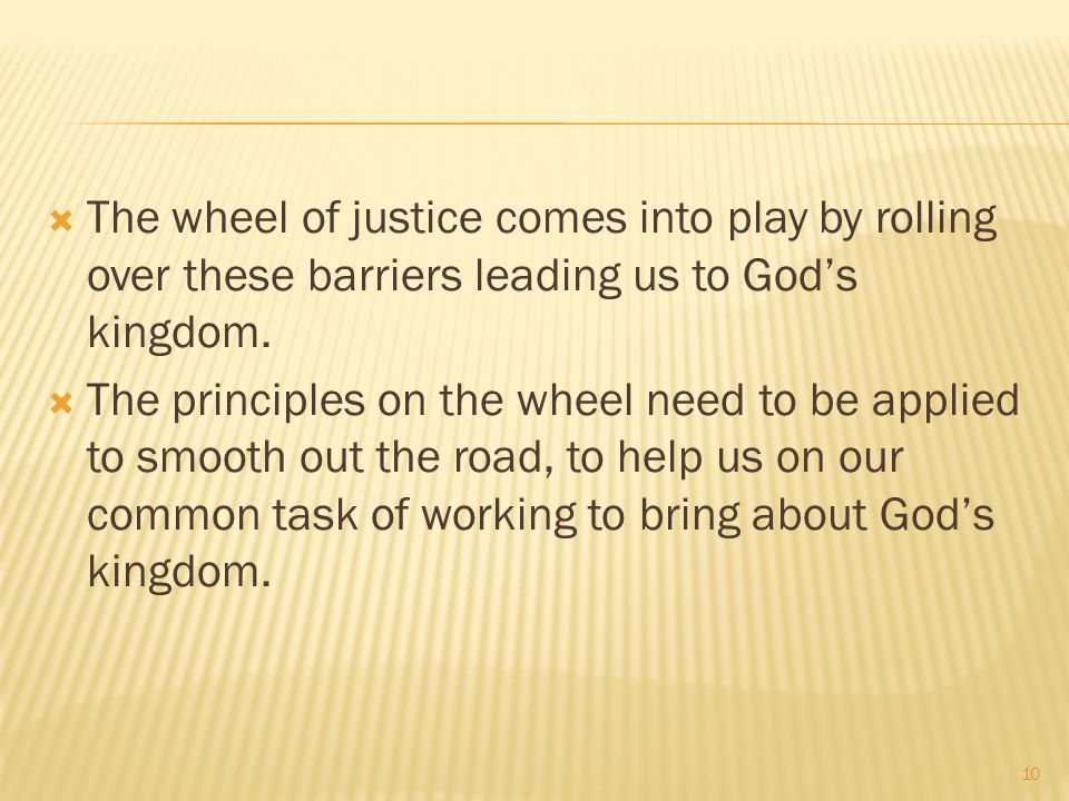 The wheel of justice comes into play by rolling over these barriers leading us to God's kingdom.