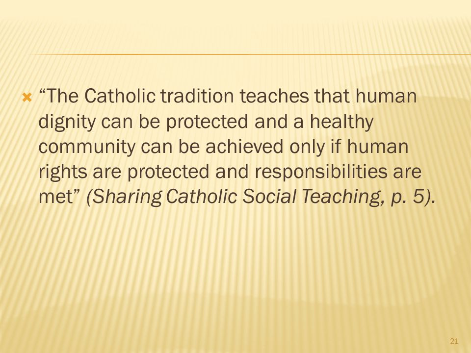 The Catholic tradition teaches that human dignity can be protected and a healthy community can be achieved only if human rights are protected and responsibilities are met (Sharing Catholic Social Teaching, p.