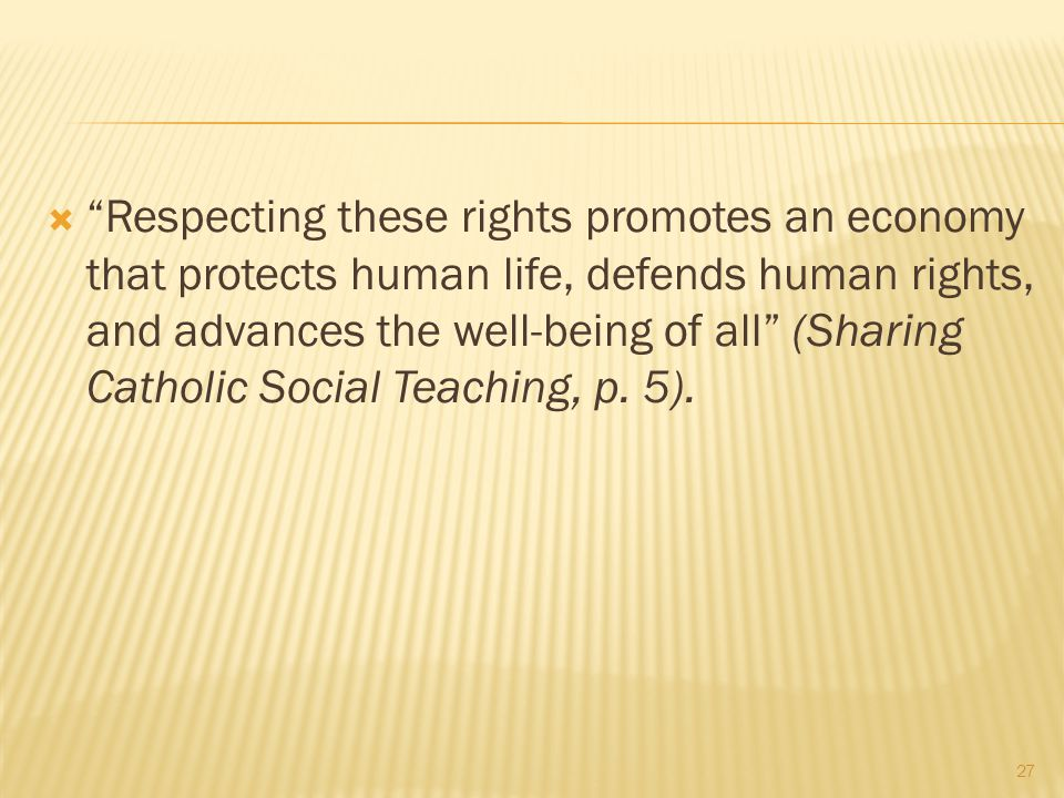 Respecting these rights promotes an economy that protects human life, defends human rights, and advances the well-being of all (Sharing Catholic Social Teaching, p.