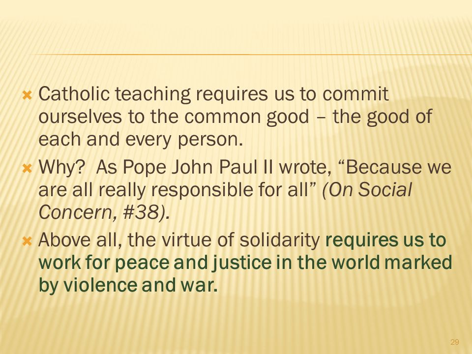Catholic teaching requires us to commit ourselves to the common good – the good of each and every person.