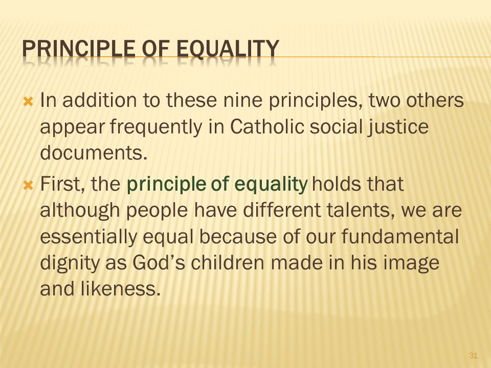 Principle of Equality In addition to these nine principles, two others appear frequently in Catholic social justice documents.