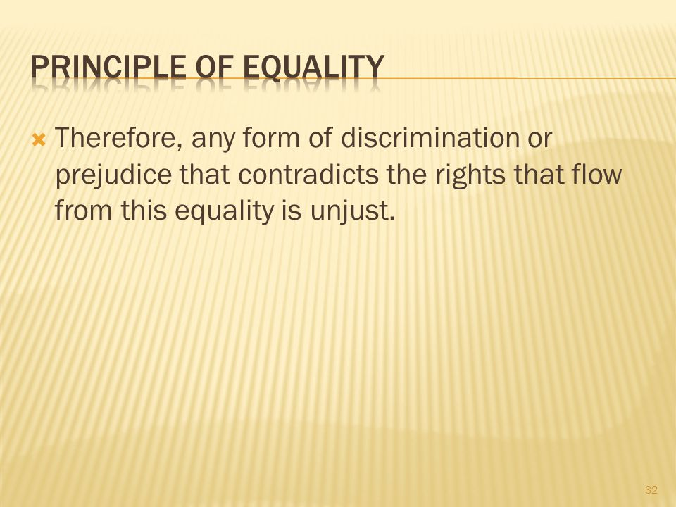 Principle of Equality Therefore, any form of discrimination or prejudice that contradicts the rights that flow from this equality is unjust.
