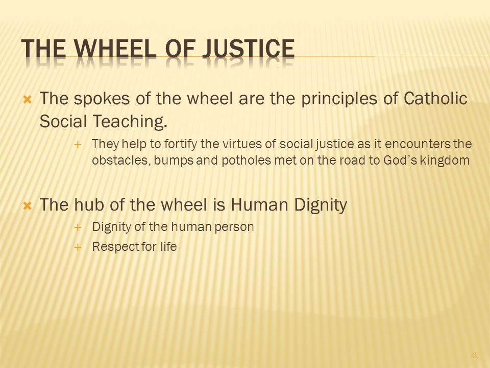 The Wheel of Justice The spokes of the wheel are the principles of Catholic Social Teaching.