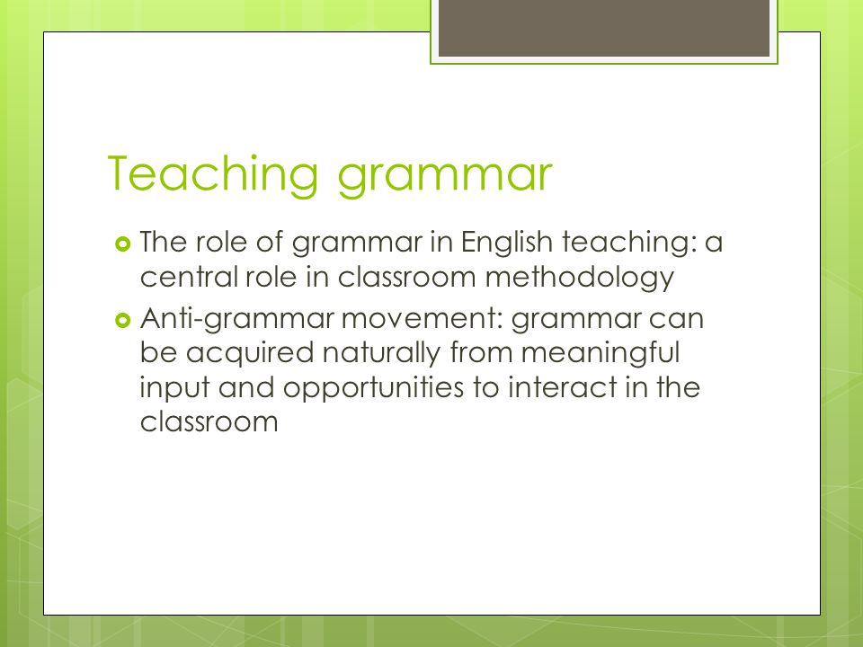 Teaching grammar The role of grammar in English teaching: a central role in classroom methodology.