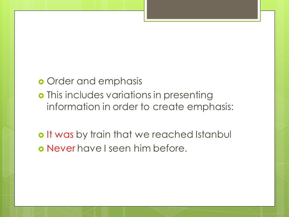 Order and emphasis This includes variations in presenting information in order to create emphasis: It was by train that we reached Istanbul.