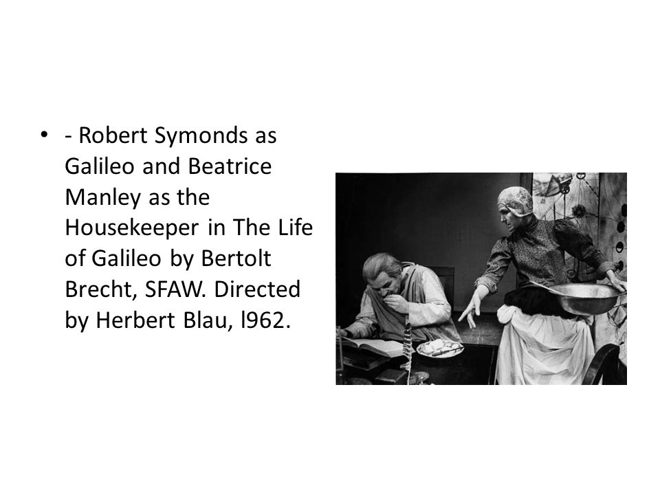 - Robert Symonds as Galileo and Beatrice Manley as the Housekeeper in The Life of Galileo by Bertolt Brecht, SFAW.