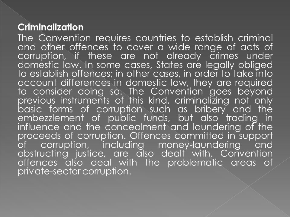 Criminalization The Convention requires countries to establish criminal and other offences to cover a wide range of acts of corruption, if these are not already crimes under domestic law.