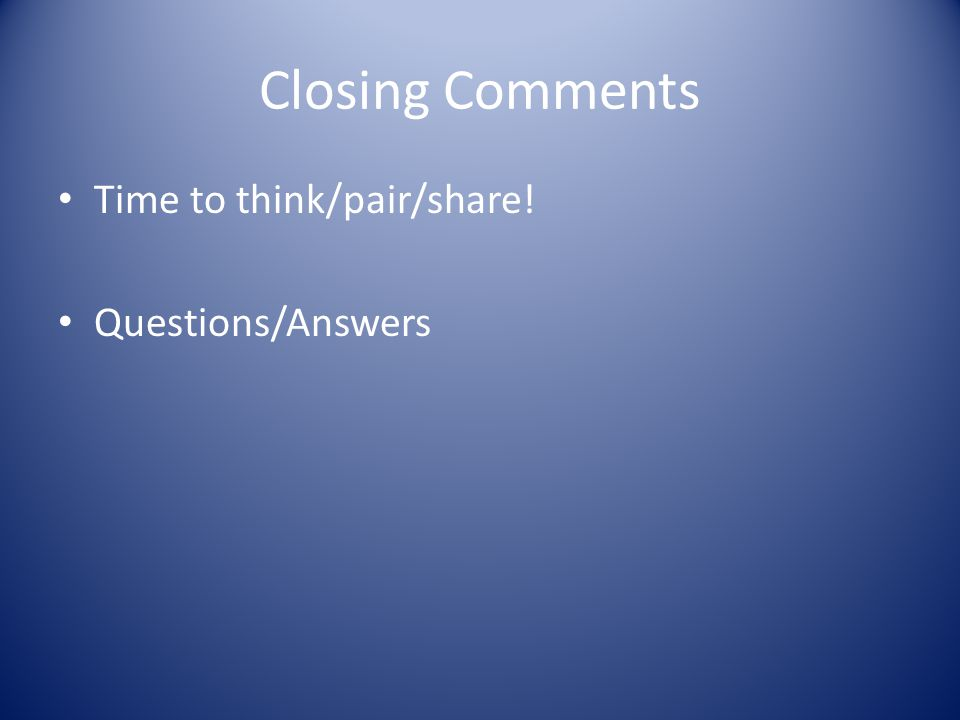 Closing Comments Time to think/pair/share! Questions/Answers