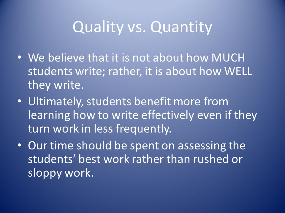 Quality vs. Quantity We believe that it is not about how MUCH students write; rather, it is about how WELL they write.