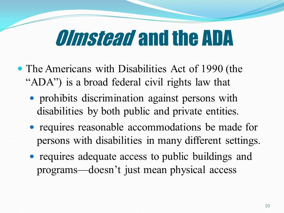Olmstead and the ADA The Americans with Disabilities Act of 1990 (the ADA ) is a broad federal civil rights law that.