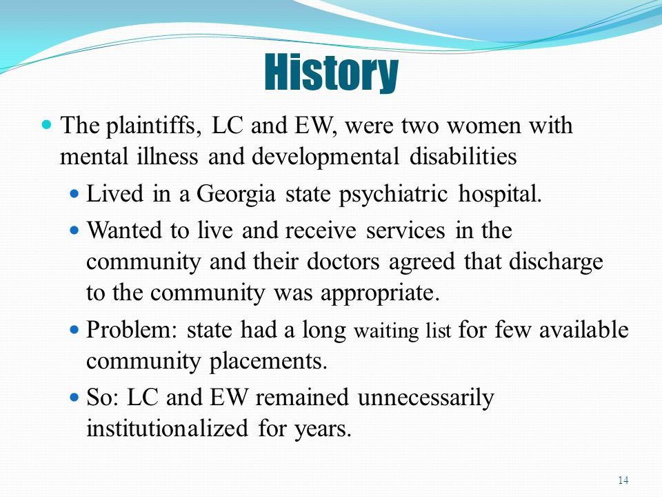 History The plaintiffs, LC and EW, were two women with mental illness and developmental disabilities.