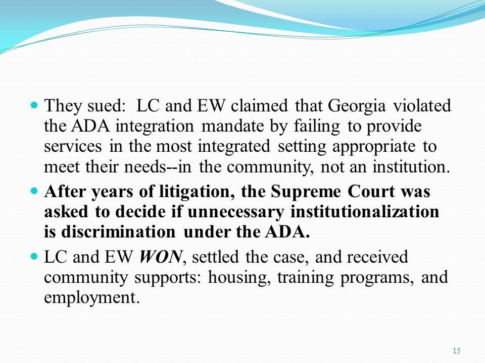 They sued: LC and EW claimed that Georgia violated the ADA integration mandate by failing to provide services in the most integrated setting appropriate to meet their needs--in the community, not an institution.
