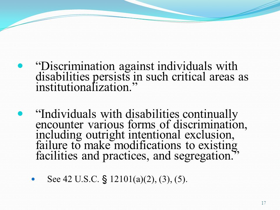 Discrimination against individuals with disabilities persists in such critical areas as institutionalization.