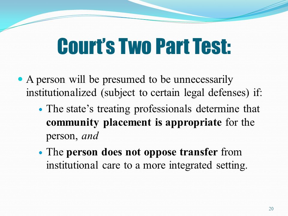 Court's Two Part Test: A person will be presumed to be unnecessarily institutionalized (subject to certain legal defenses) if: