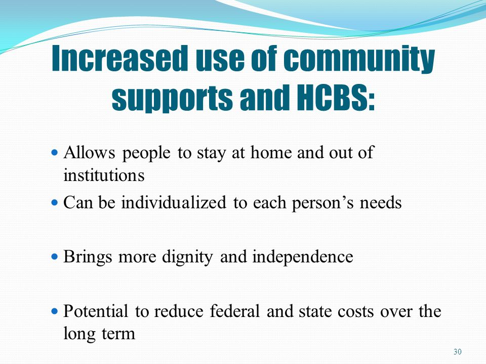 Increased use of community supports and HCBS:
