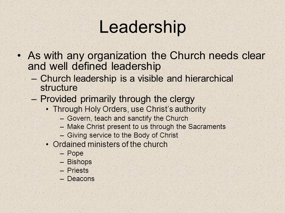 Leadership As with any organization the Church needs clear and well defined leadership. Church leadership is a visible and hierarchical structure.