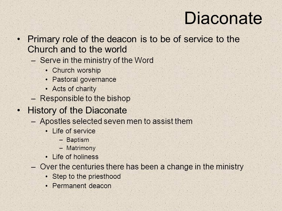 Diaconate Primary role of the deacon is to be of service to the Church and to the world. Serve in the ministry of the Word.