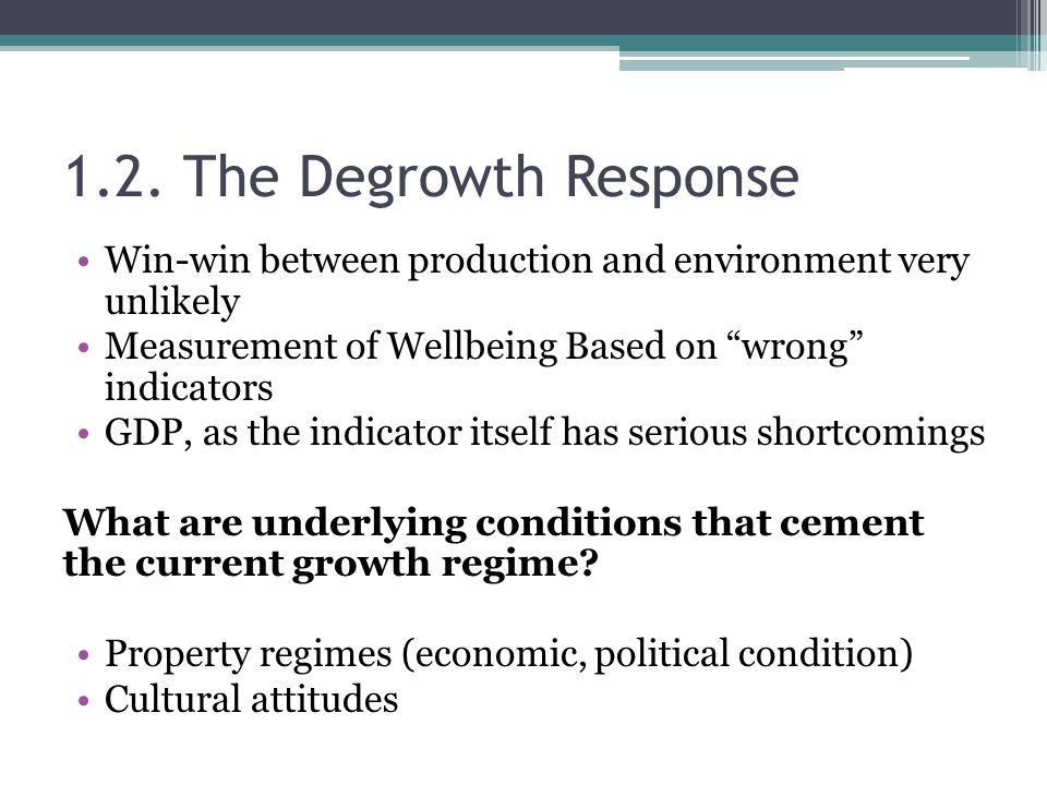 1.2. The Degrowth Response Win-win between production and environment very unlikely. Measurement of Wellbeing Based on wrong indicators.