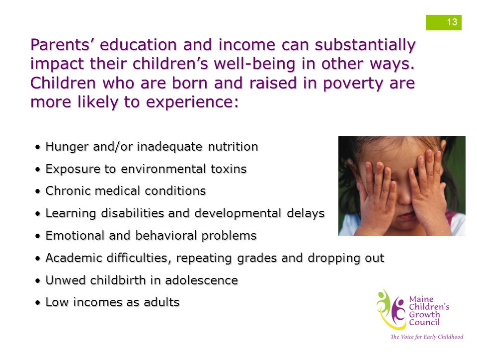 Parents' education and income can substantially impact their children's well-being in other ways. Children who are born and raised in poverty are more likely to experience: